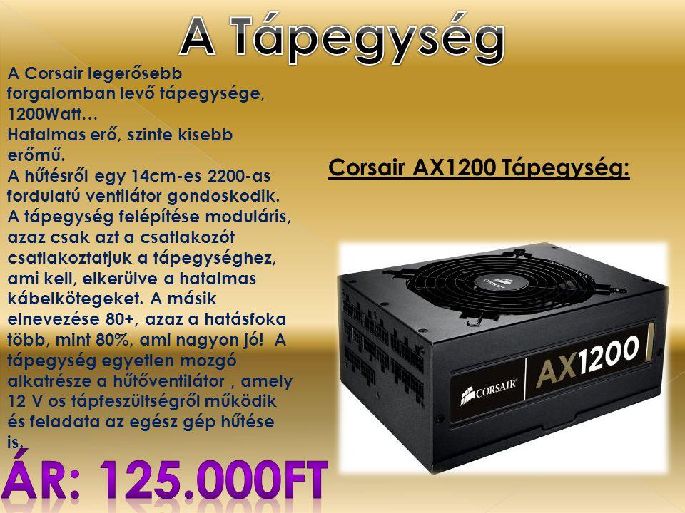 Corsair AX1200 Tápegység: A Corsair legerősebb forgalomban levő tápegysége, 1200Watt… Hatalmas erő, szinte kisebb erőmű. A hűtésről egy 14cm-es 2200-a