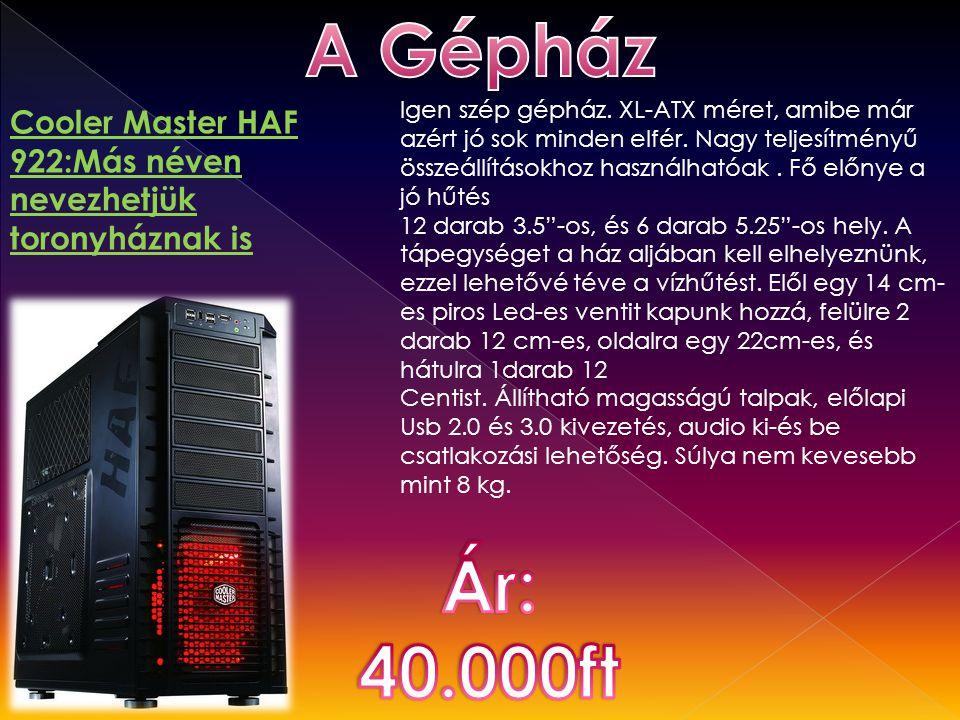 Cooler Master HAF 922:Más néven nevezhetjük toronyháznak is Igen szép gépház. XL-ATX méret, amibe már azért jó sok minden elfér. Nagy teljesítményű ös