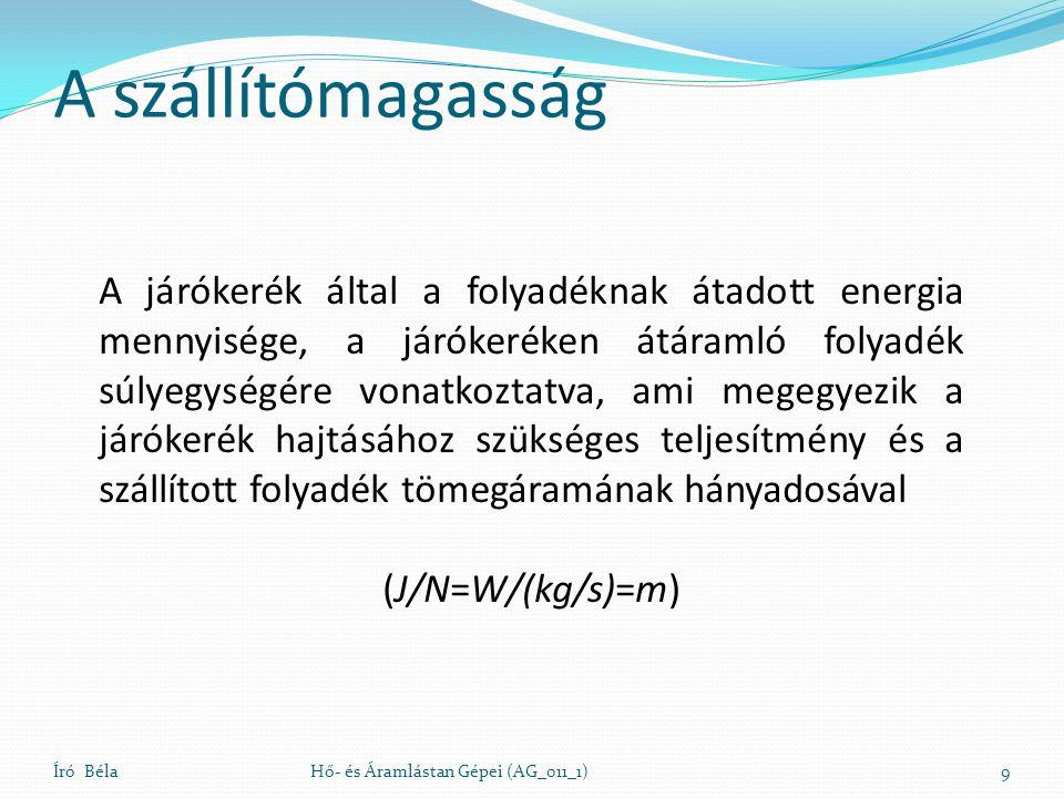 A szállítómagasság Író BélaHő- és Áramlástan Gépei (AG_011_1)10 Az időegység alatt átáramló folyadék súlya A járókerékből kilépő és az oda belépő folyadék impulzusnyomatékának különbsége szögsebesség A járókerék által a folyadéknak átadott energia mennyisége, a járókeréken átáramló folyadék súlyegységére vonatkoztatva, ami megegyezik a járókerék hajtásához szükséges teljesítmény és a szállított folyadék tömegáramának hányadosával (J/N=W/(kg/s)=m)
