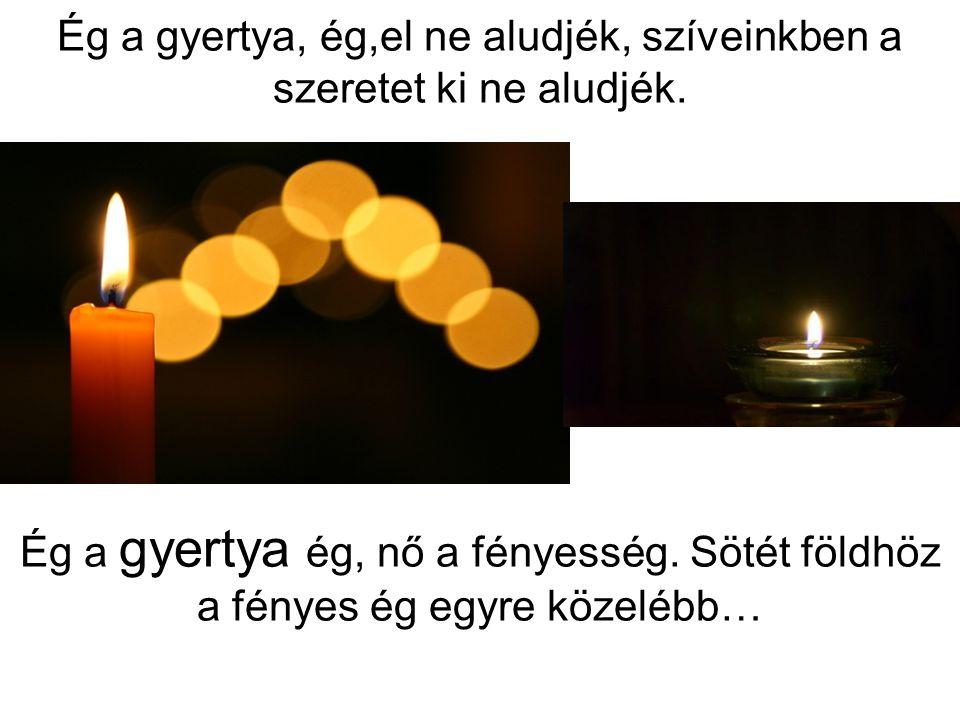 Ég a gyertya, ég,el ne aludjék, szíveinkben a szeretet ki ne aludjék. Ég a gyertya ég, nő a fényesség. Sötét földhöz a fényes ég egyre közelébb…