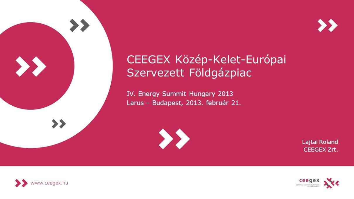 CEEGEX Közép-Kelet-Európai Szervezett Földgázpiac IV. Energy Summit Hungary 2013 Larus – Budapest, 2013. február 21. Lajtai Roland CEEGEX Zrt.