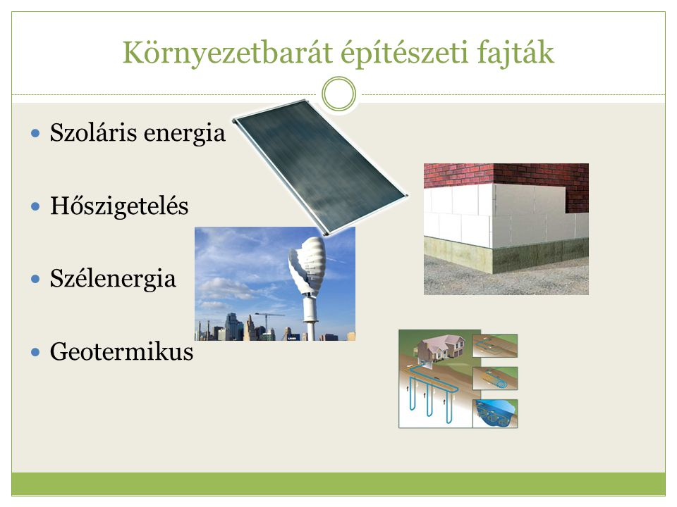 Környezetbarát építészeti fajták  Szoláris energia  Hőszigetelés  Szélenergia  Geotermikus