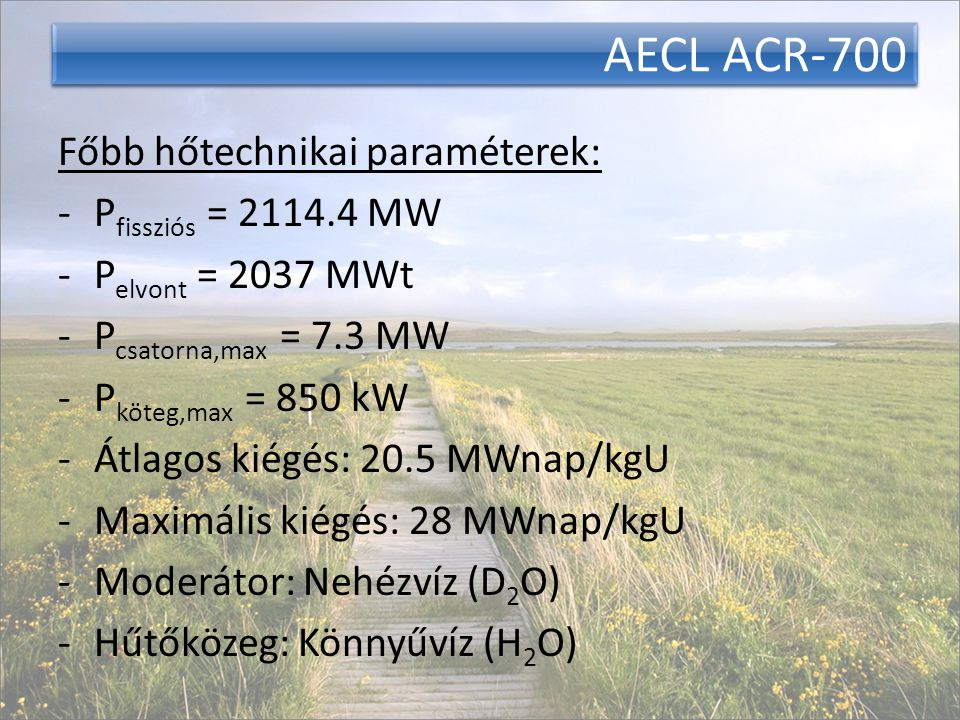 AECL ACR-700 Főbb hőtechnikai paraméterek: -P fissziós = 2114.4 MW -P elvont = 2037 MWt -P csatorna,max = 7.3 MW -P köteg,max = 850 kW -Átlagos kiégés: 20.5 MWnap/kgU -Maximális kiégés: 28 MWnap/kgU -Moderátor: Nehézvíz (D 2 O) -Hűtőközeg: Könnyűvíz (H 2 O)