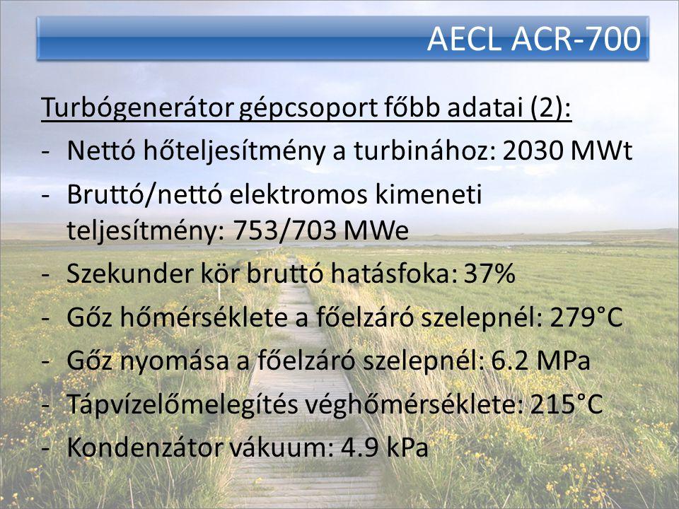 AECL ACR-700 Turbógenerátor gépcsoport főbb adatai (2): -Nettó hőteljesítmény a turbinához: 2030 MWt -Bruttó/nettó elektromos kimeneti teljesítmény: 753/703 MWe -Szekunder kör bruttó hatásfoka: 37% -Gőz hőmérséklete a főelzáró szelepnél: 279°C -Gőz nyomása a főelzáró szelepnél: 6.2 MPa -Tápvízelőmelegítés véghőmérséklete: 215°C -Kondenzátor vákuum: 4.9 kPa