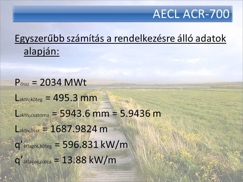 AECL ACR-700 Egyszerűbb számítás a rendelkezésre álló adatok alapján: P össz = 2034 MWt L aktív,köteg = 495.3 mm L aktív,csatorna = 5943.6 mm = 5.9436 m L aktív,össz = 1687.9824 m q' átlagos,köteg = 596.831 kW/m q' átlagos,pálca = 13.88 kW/m