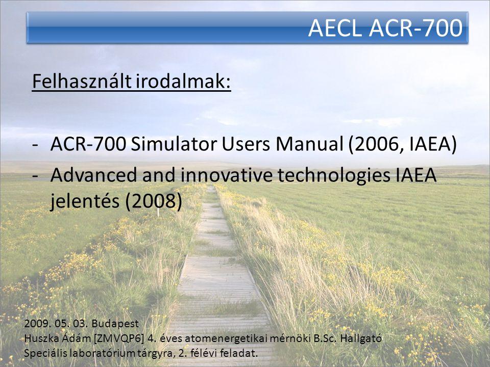 AECL ACR-700 Felhasznált irodalmak: -ACR-700 Simulator Users Manual (2006, IAEA) -Advanced and innovative technologies IAEA jelentés (2008) 2009.