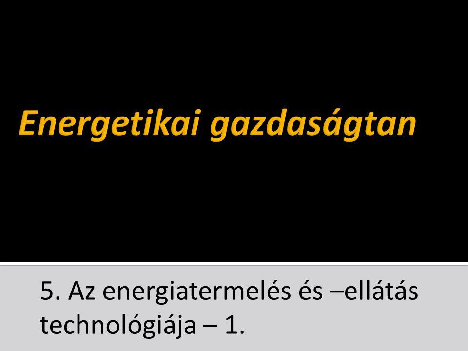 5. Az energiatermelés és –ellátás technológiája – 1.