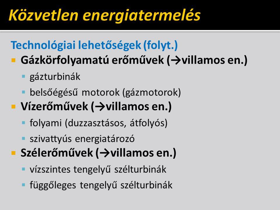 Technológiai lehetőségek (folyt.)  Gázkörfolyamatú erőművek (→villamos en.)  gázturbinák  belsőégésű motorok (gázmotorok)  Vízerőművek (→villamos en.)  folyami (duzzasztásos, átfolyós)  szivattyús energiatározó  Szélerőművek (→villamos en.)  vízszintes tengelyű szélturbinák  függőleges tengelyű szélturbinák