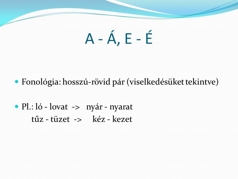 A - Á, E - É  Fonológia: hosszú-rövid pár (viselkedésüket tekintve)  Pl.: ló - lovat -> nyár - nyarat tűz - tüzet -> kéz - kezet
