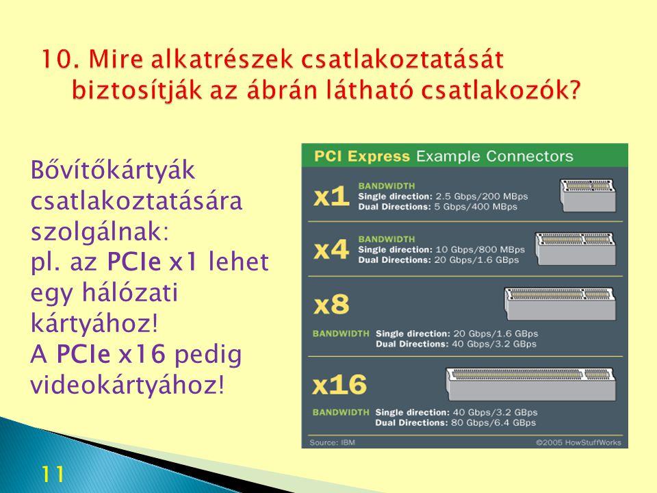 Bővítőkártyák csatlakoztatására szolgálnak: pl. az PCIe x1 lehet egy hálózati kártyához! A PCIe x16 pedig videokártyához! 11
