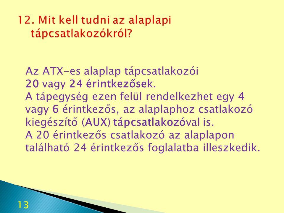 13 Az ATX-es alaplap tápcsatlakozói 20 vagy 24 érintkezősek. A tápegység ezen felül rendelkezhet egy 4 vagy 6 érintkezős, az alaplaphoz csatlakozó kie