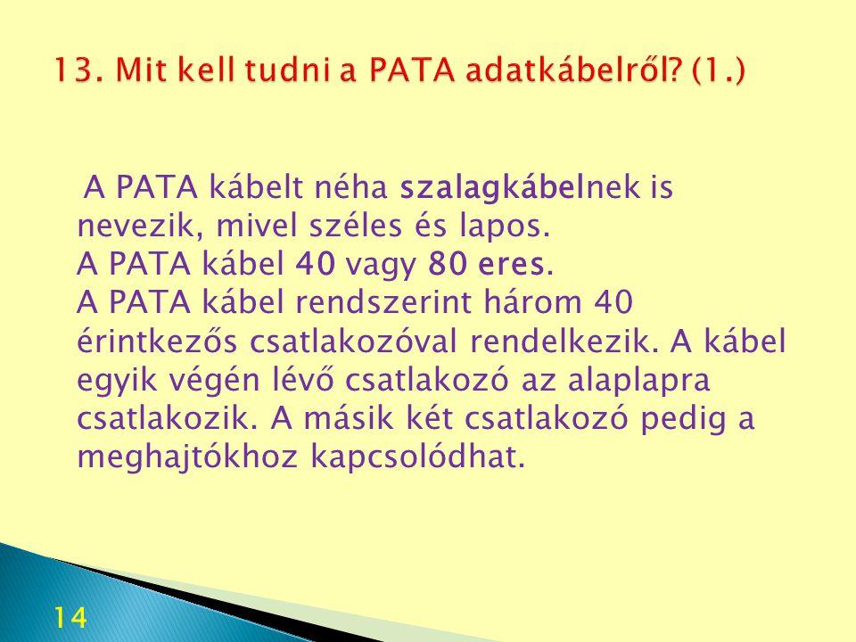14 A PATA kábelt néha szalagkábelnek is nevezik, mivel széles és lapos. A PATA kábel 40 vagy 80 eres. A PATA kábel rendszerint három 40 érintkezős csa