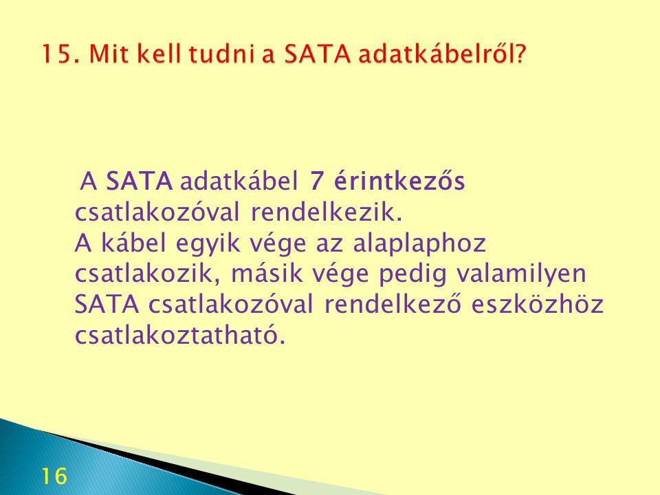 16 A SATA adatkábel 7 érintkezős csatlakozóval rendelkezik. A kábel egyik vége az alaplaphoz csatlakozik, másik vége pedig valamilyen SATA csatlakozóv
