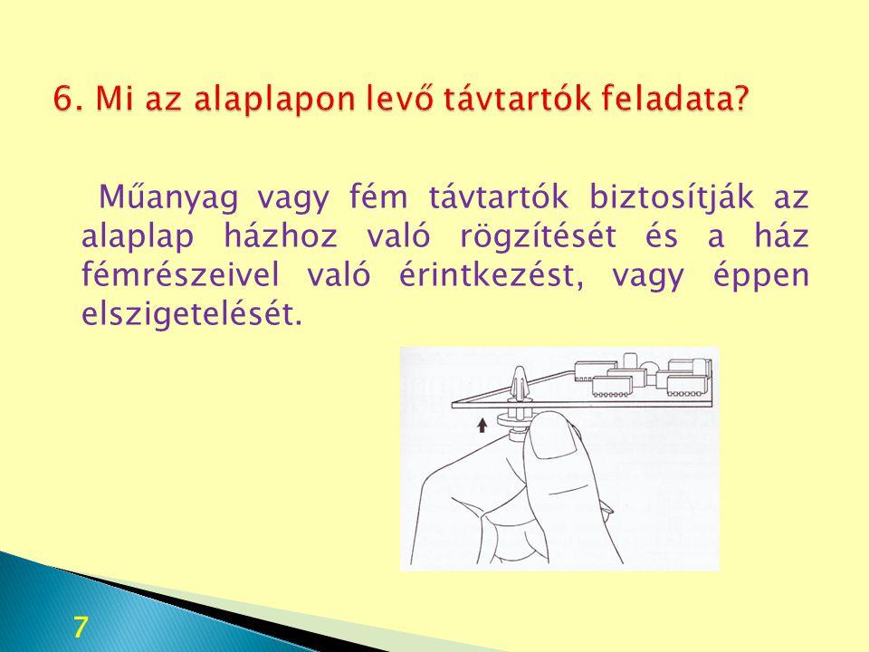 Műanyag vagy fém távtartók biztosítják az alaplap házhoz való rögzítését és a ház fémrészeivel való érintkezést, vagy éppen elszigetelését. 7