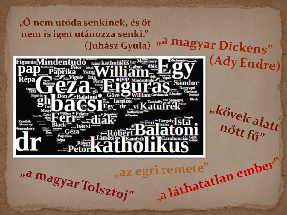 """""""a magyar Dickens (Ady Endre) """"a magyar Tolsztoj """"az egri remete """"kövek alatt nőtt fű """"Ő nem utóda senkinek, és őt nem is igen utánozza senki. (Juhász Gyula) """"a láthatatlan ember"""