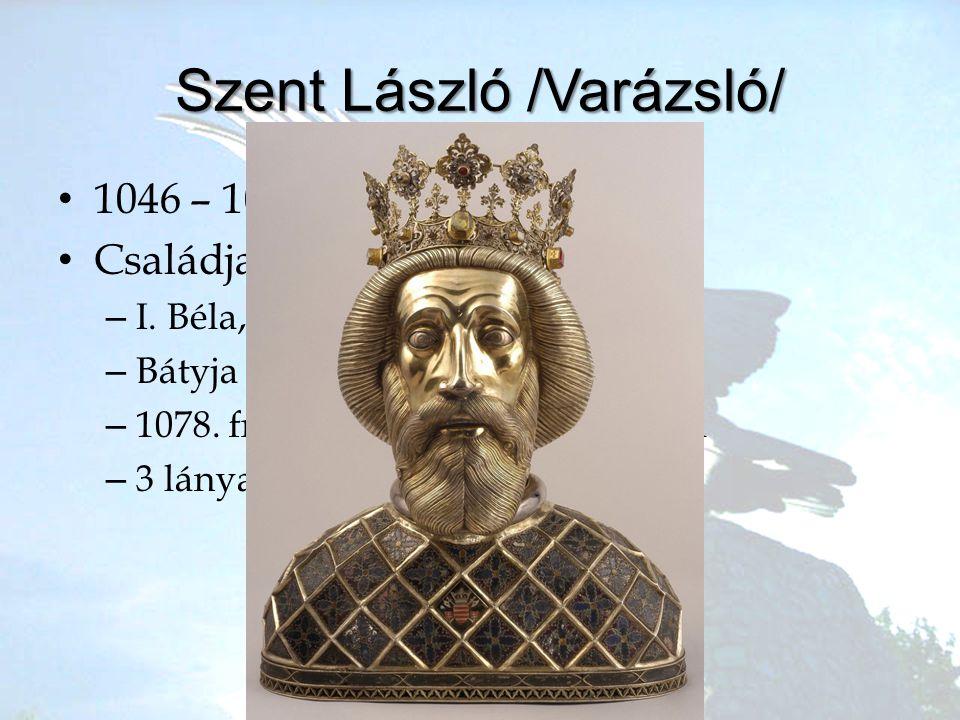 Szent László /Varázsló/ •1•1046 – 1095 •C•Családja –I–I. Béla, Richeza lengyel hercegnő –B–Bátyja I. Géza –1–1078. frigy Rheinfeldi Adelhaiddal –3–3 l