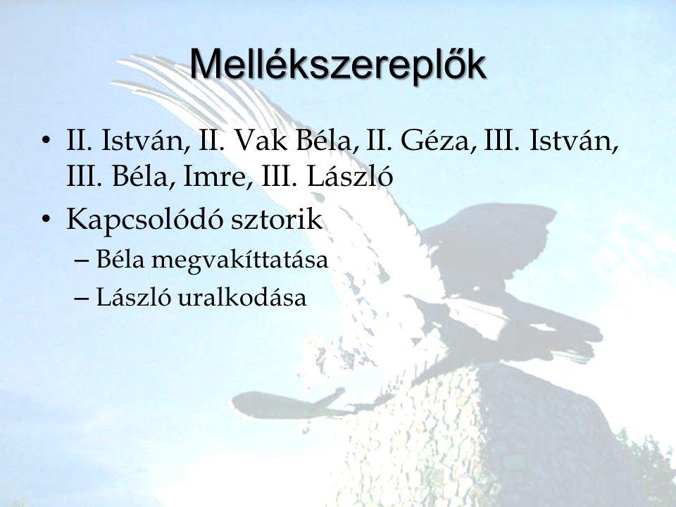 Mellékszereplők •I•II. István, II. Vak Béla, II. Géza, III. István, III. Béla, Imre, III. László •K•Kapcsolódó sztorik –B–Béla megvakíttatása –L–Lászl