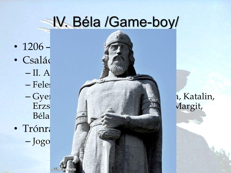 IV. Béla /Game-boy/ •1•1206 – 1270 •C•Család –I–II. András, Gertúd –F–Felesége Laszkarisz Mária –G–Gyerekek: Kunigunda, Margit, Anna, Katalin, Erzsébe