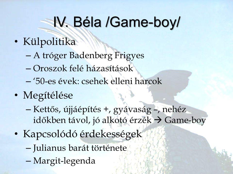 IV. Béla /Game-boy/ •K•Külpolitika –A–A tróger Badenberg Frigyes –O–Oroszok felé házasítások –'–'50-es évek: csehek elleni harcok •M•Megítélése –K–Ket