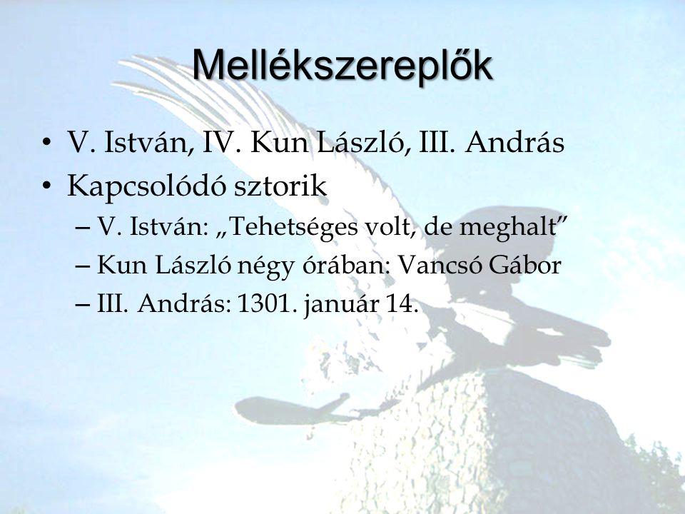 """Mellékszereplők •V•V. István, IV. Kun László, III. András •K•Kapcsolódó sztorik –V–V. István: """"Tehetséges volt, de meghalt"""" –K–Kun László négy órában:"""