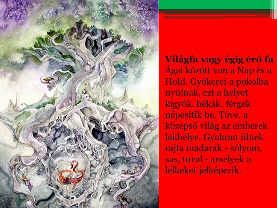 Világfa vagy égig érő fa Ágai között van a Nap és a Hold. Gyökerei a pokolba nyúlnak, ezt a helyet kígyók, békák, férgek népesítik be. Töve, a középső