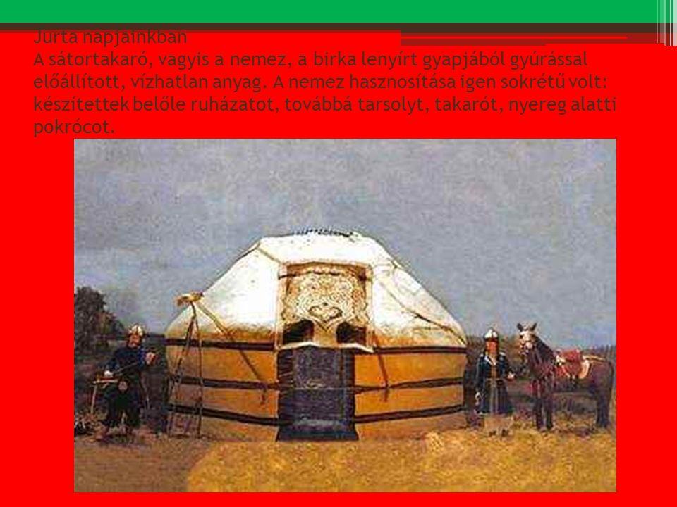 Jurta napjainkban A sátortakaró, vagyis a nemez, a birka lenyírt gyapjából gyúrással előállított, vízhatlan anyag. A nemez hasznosítása igen sokrétű v