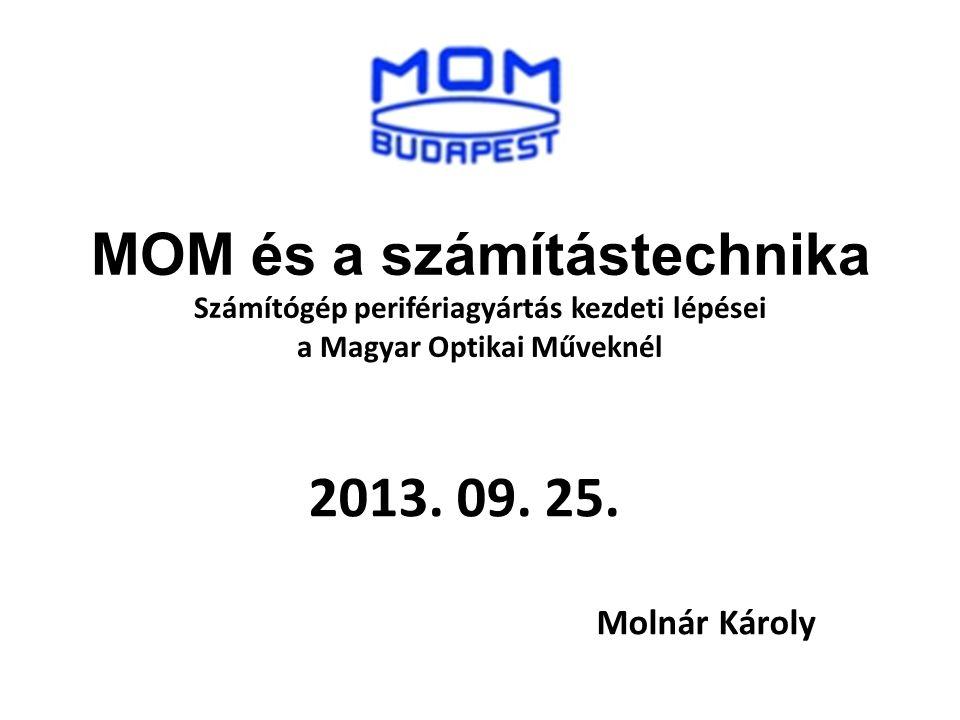 MOM és a számítástechnika Számítógép perifériagyártás kezdeti lépései a Magyar Optikai Műveknél 2013. 09. 25. Molnár Károly