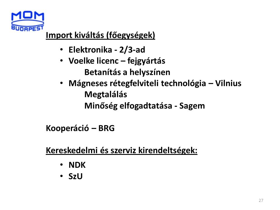 27 Import kiváltás (főegységek) • Elektronika - 2/3-ad • Voelke licenc – fejgyártás Betanítás a helyszínen • Mágneses rétegfelviteli technológia – Vil