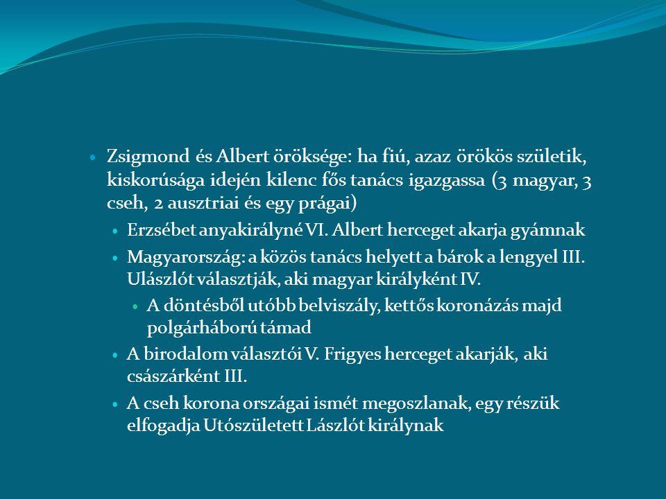  Zsigmond és Albert öröksége: ha fiú, azaz örökös születik, kiskorúsága idején kilenc fős tanács igazgassa (3 magyar, 3 cseh, 2 ausztriai és egy prág