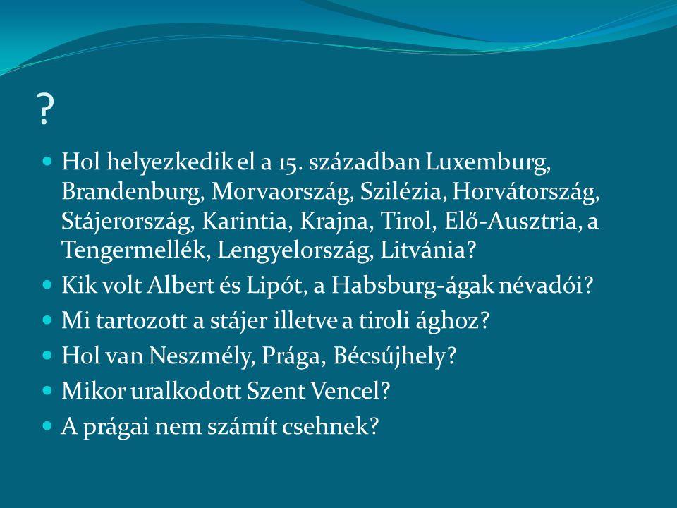 ?  Hol helyezkedik el a 15. században Luxemburg, Brandenburg, Morvaország, Szilézia, Horvátország, Stájerország, Karintia, Krajna, Tirol, Elő-Ausztri