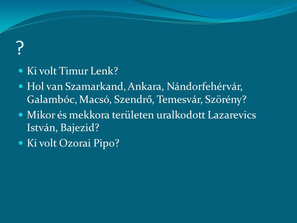?  Ki volt Timur Lenk?  Hol van Szamarkand, Ankara, Nándorfehérvár, Galambóc, Macsó, Szendrő, Temesvár, Szörény?  Mikor és mekkora területen uralko