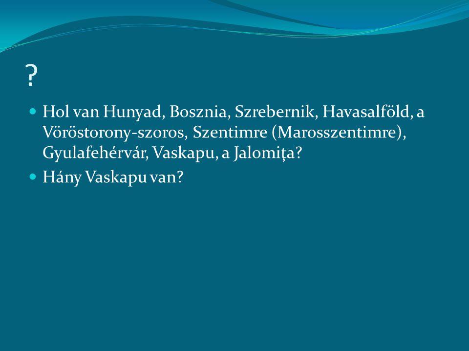 ?  Hol van Hunyad, Bosznia, Szrebernik, Havasalföld, a Vöröstorony-szoros, Szentimre (Marosszentimre), Gyulafehérvár, Vaskapu, a Jalomiţa?  Hány Vas