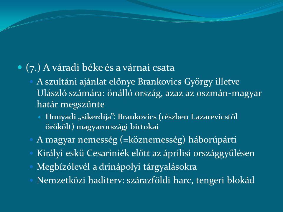  (7.) A váradi béke és a várnai csata  A szultáni ajánlat előnye Brankovics György illetve Ulászló számára: önálló ország, azaz az oszmán-magyar hat