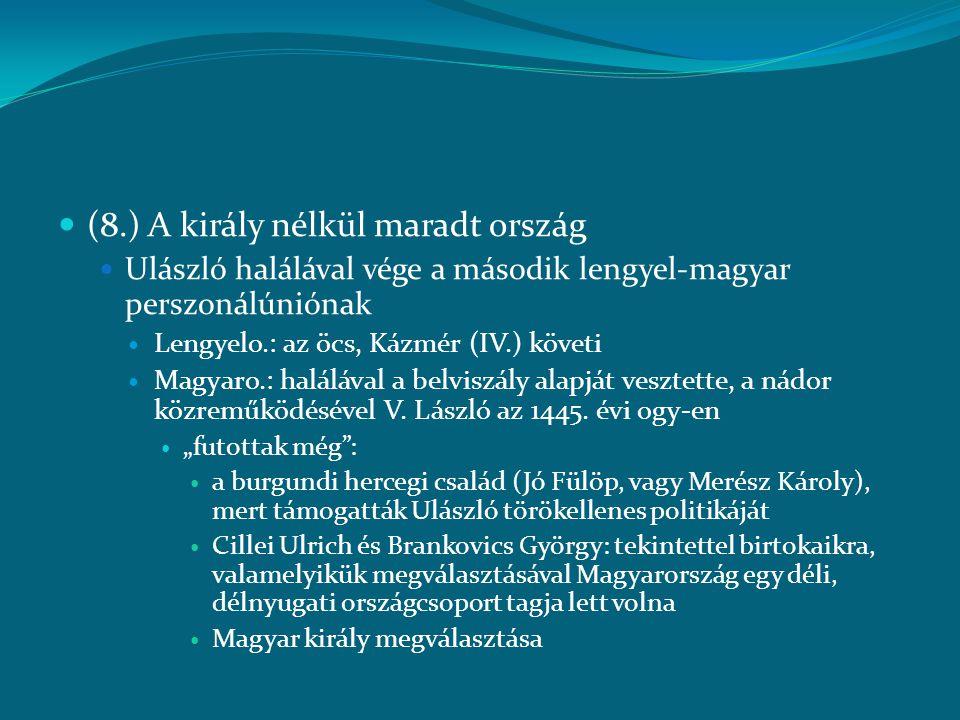  (8.) A király nélkül maradt ország  Ulászló halálával vége a második lengyel-magyar perszonálúniónak  Lengyelo.: az öcs, Kázmér (IV.) követi  Mag