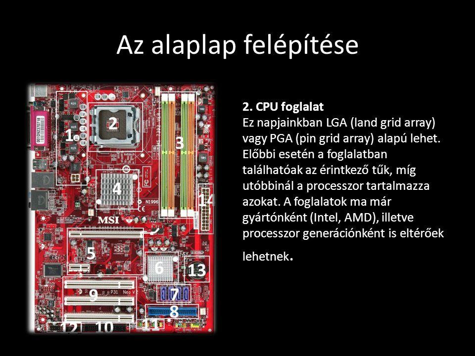 Az alaplap felépítése 2. CPU foglalat Ez napjainkban LGA (land grid array) vagy PGA (pin grid array) alapú lehet. Előbbi esetén a foglalatban találhat