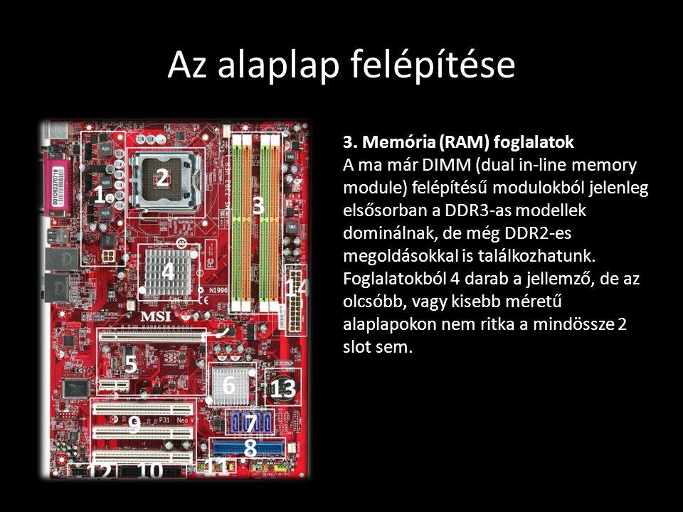Az alaplap felépítése 3. Memória (RAM) foglalatok A ma már DIMM (dual in-line memory module) felépítésű modulokból jelenleg elsősorban a DDR3-as model