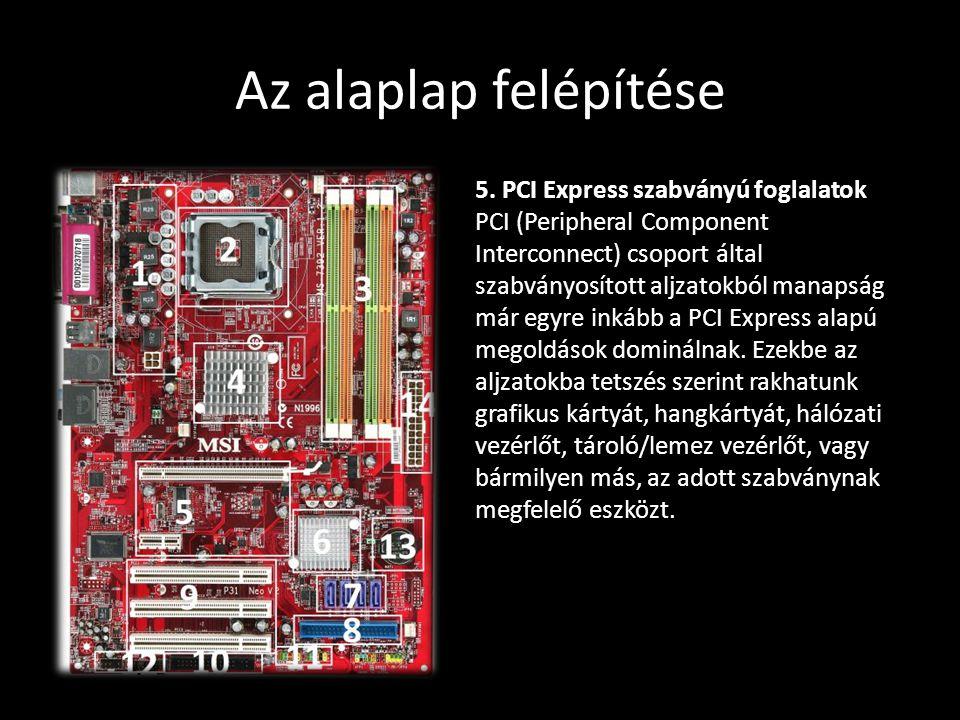 Az alaplap felépítése 5. PCI Express szabványú foglalatok PCI (Peripheral Component Interconnect) csoport által szabványosított aljzatokból manapság m