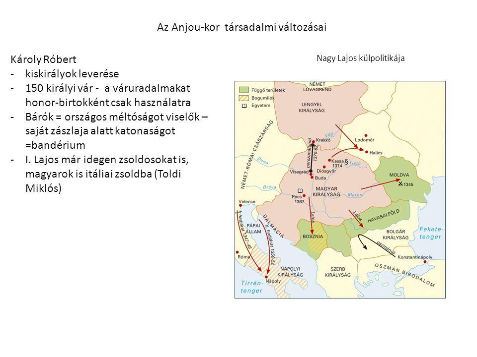 Nagy Lajos külpolitikája Az Anjou-kor társadalmi változásai Károly Róbert -kiskirályok leverése -150 királyi vár - a váruradalmakat honor-birtokként c
