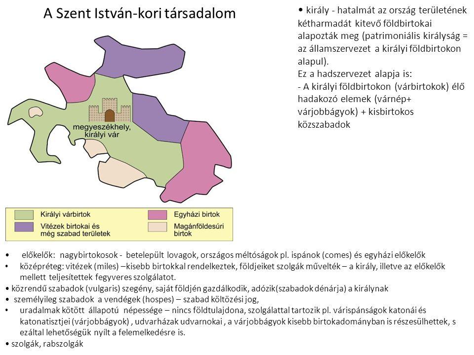 A Szent István-kori társadalom • király - hatalmát az ország területének kétharmadát kitevő földbirtokai alapozták meg (patrimoniális királyság = az á