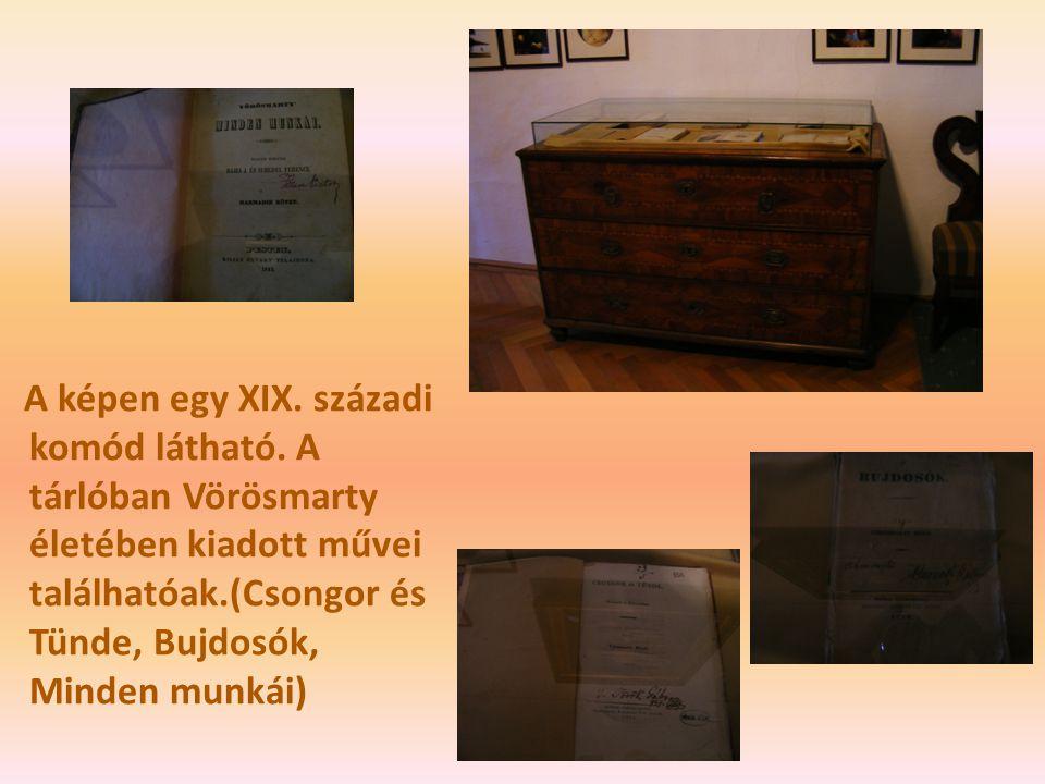 A képen egy XIX. századi komód látható. A tárlóban Vörösmarty életében kiadott művei találhatóak.(Csongor és Tünde, Bujdosók, Minden munkái)