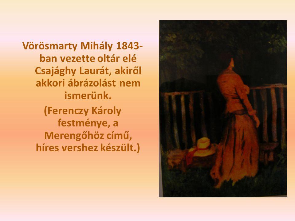 Vörösmarty Mihály 1843- ban vezette oltár elé Csajághy Laurát, akiről akkori ábrázolást nem ismerünk. (Ferenczy Károly festménye, a Merengőhöz című, h