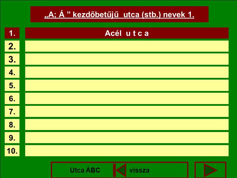 """A; Á "" kezdőbetűjű utca (stb.) nevek 1. 1. 2. 3. 4. 5. 6. 7. 8. 9. 10. Acél u t c a Utca ÁBC vissza"
