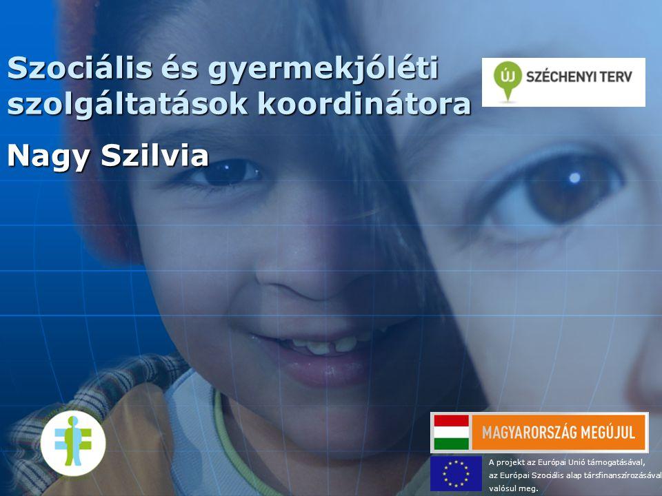 Szociális és gyermekjóléti szolgáltatások koordinátora Nagy Szilvia A projekt az Európai Unió támogatásával, az Európai Szociális alap társfinanszíroz