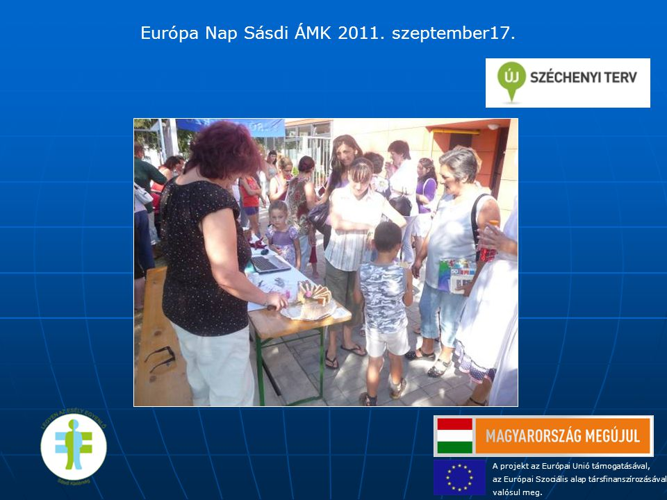 A projekt az Európai Unió támogatásával, az Európai Szociális alap társfinanszírozásával valósul meg. Európa Nap Sásdi ÁMK 2011. szeptember17.