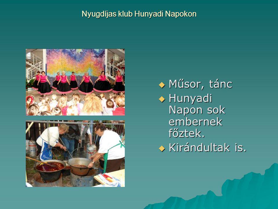 Nyugdíjas klub Hunyadi Napokon  Műsor, tánc  Hunyadi Napon sok embernek főztek.  Kirándultak is.