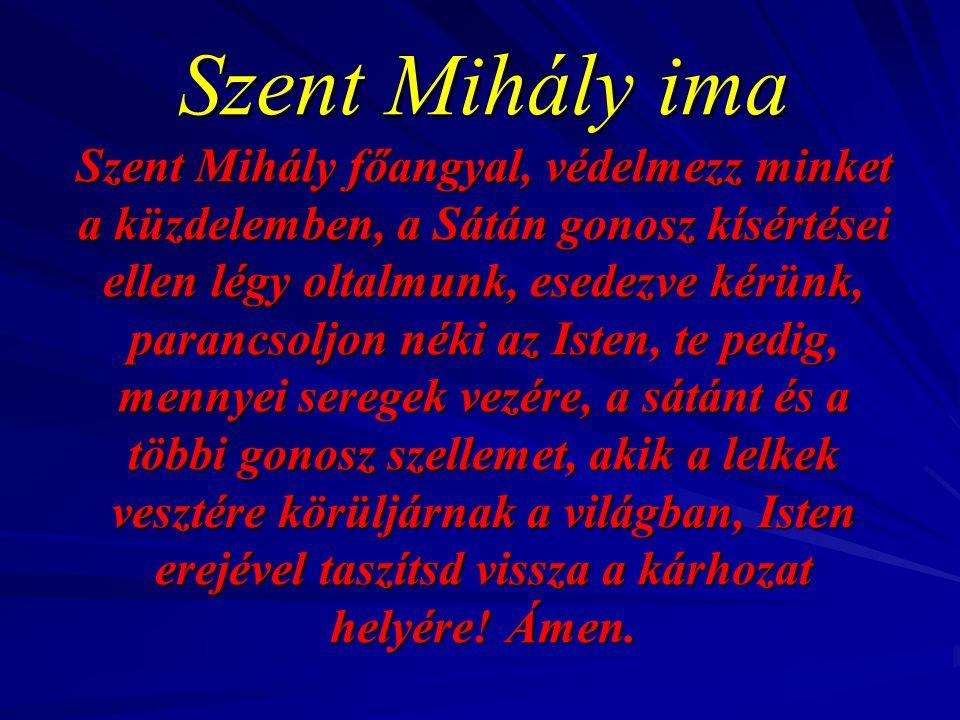 Szent Mihály ima Szent Mihály főangyal, védelmezz minket a küzdelemben, a Sátán gonosz kísértései ellen légy oltalmunk, esedezve kérünk, parancsoljon