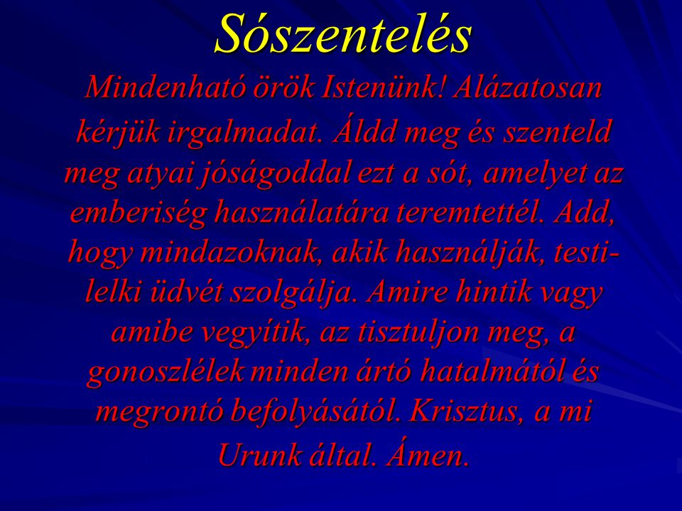 Sószentelés Mindenható örök Istenünk! Alázatosan kérjük irgalmadat. Áldd meg és szenteld meg atyai jóságoddal ezt a sót, amelyet az emberiség használa