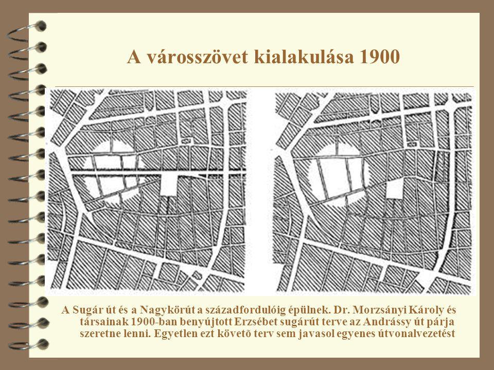 A városszövet kialakulása 1900 A Sugár út és a Nagykörút a századfordulóig épülnek. Dr. Morzsányi Károly és társainak 1900-ban benyújtott Erzsébet sug