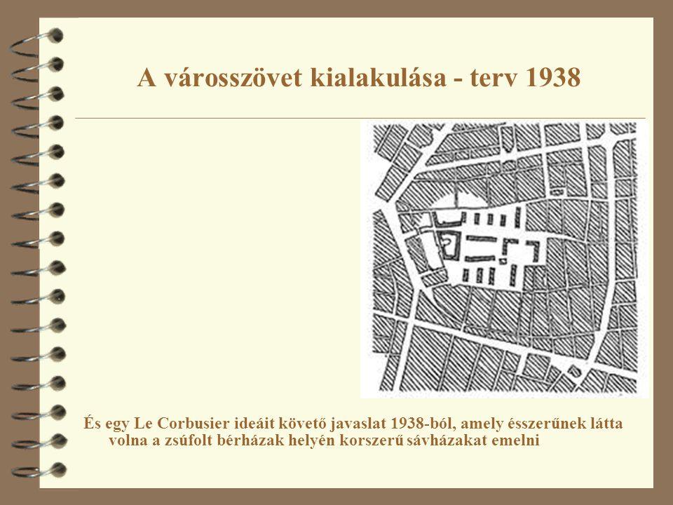 A városszövet kialakulása - terv 1938 És egy Le Corbusier ideáit követő javaslat 1938-ból, amely ésszerűnek látta volna a zsúfolt bérházak helyén kors