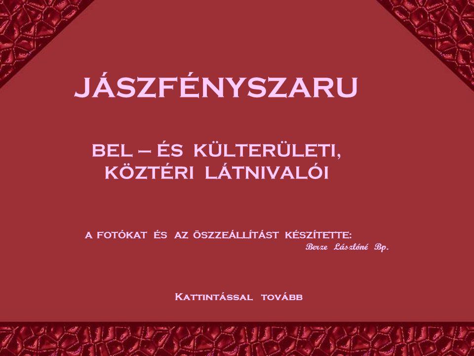 JÁSZFÉNYSZARU BEL – ÉS KÜLTERÜLETI, KÖZTÉRI LÁTNIVALÓI A FOTÓKAT ÉS AZ ÖSZZEÁLLÍTÁST KÉSZÍTETTE: Berze Lászlóné Bp.
